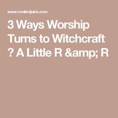 3 Ways Worship Turns to Witchcraft ⋆ A Little R & R