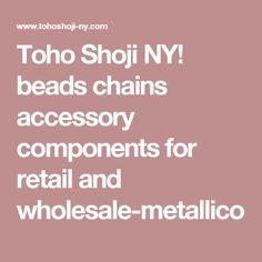 Toho Shoji NY! beads chains accessory components for retail and wholesale-metallico