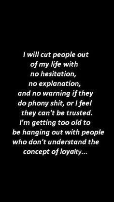 Loyalty is so very important to me.. One ounce of mistrust and you are outta here..