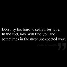 Don't try too hard to search for love. In the end, love will find you and sometimes in the most unexpected way. Favorite Quotes, Best Quotes, Love Quotes, Inspirational Quotes, Finding Yourself Quotes, Love Will Find You, Unexpected Love, Romance And Love, Try Harder