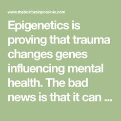 Epigenetics is proving that trauma changes genes influencing mental health. The bad news is that it can be inherited. The good news is that it can be reversed.