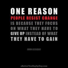 One reason people resist change is because they focus on what they have to give up instead of what they have to gain –John Assaraf