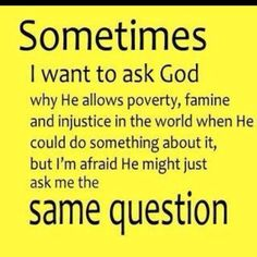 Sometimes I want ask God why He allows poverty, famine and injustice in the world when He could do something about it, but I'm afraid He might just ask me the same question.