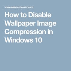 How to Disable Wallpaper Image Compression in Windows 10