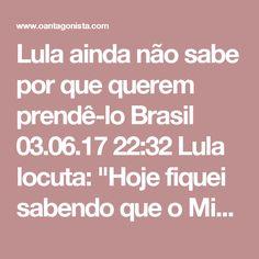 """Lula ainda não sabe por que querem prendê-lo  Brasil 03.06.17 22:32 Lula locuta: """"Hoje fiquei sabendo que o Ministério Público pediu minha prisão, minha condenação, não sei o porquê. Em qualquer lugar do mundo, para você ser condenado e até indiciado, tem que ter prova. Aqui no Brasil, se não tem prova tem que prender mesmo, porque não precisa mais de prova. Eu tenho uma história neste país."""" E mais: """"Eu não sei se o procurador-geral da República, o Moro (sic), que tinha um amigo procurador…"""