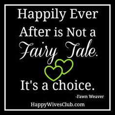 """Happily ever after is not a fairy tale. It's a choice."" -- One of my favorite quotes!!!!!"
