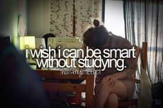 I wish I could* be smart without studying? And seriously. Trying to study right now and nothing is sticking