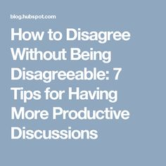 How to Disagree Without Being Disagreeable: 7 Tips for Having More Productive Discussions
