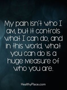 Quote on mental health: My pain isn't who I am, but it controls what I can do, what you can do is a huge measure of who you are. www.HealthyPlace.com