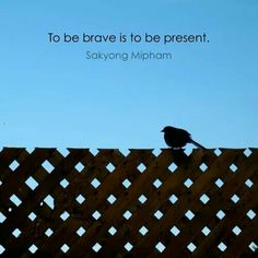 To be brave is to be present. – Sakyong Mipham Rinpoche