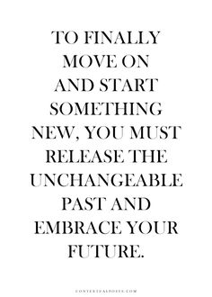 To finally move on and start something new, you must release the unchangeable past and embrace your future.