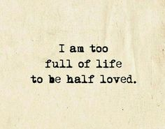 I am too full of life to be half loved.