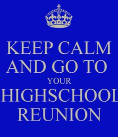 KEEP CALM AND GO TO YOUR HIGHSCHOOL REUNION - KEEP CALM AND CARRY ON Image Generator