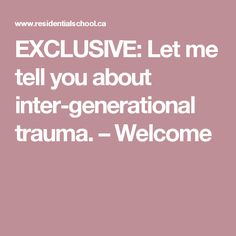 EXCLUSIVE: Let me tell you about inter-generational trauma. – Welcome Trauma, Welcome, Told You So, Politics, Canada, Let It Be