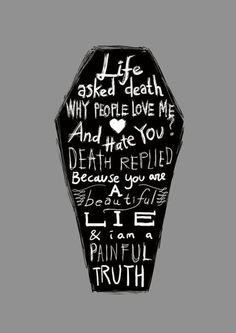 Life asked Death why people love me and hate you?   Death replied because you are a beautiful lie and I am a painful truth.