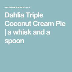 Dahlia Triple Coconut Cream Pie | a whisk and a spoon