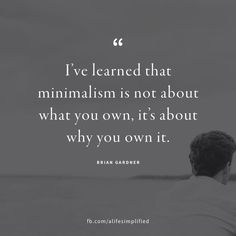 YES!YES! YES! Minimalism is not about what you own, it's about why you own it.