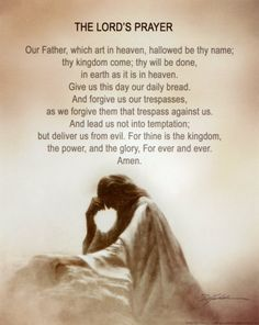 The Lord's Prayer Matthew 6:9-13 In this manner, therefore, pray: Our Father in heaven, Hallowed be Your name. Your kingdom come. Your will be done On earth as it is in heaven. Give us this day our daily bread. And forgive us our debts, As we forgive our debtors. And do not lead us into temptation, But deliver us from the evil one. For Yours is the kingdom and the power and the glory forever. Amen.