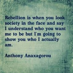 Rebellion is when you look society in the face and say I understand who you want me to be but I'm going to show you who I actually am.
