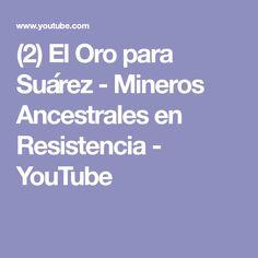 (2) El Oro para Suárez - Mineros Ancestrales en Resistencia - YouTube