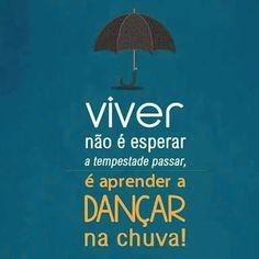 Viver não é esperar a tempestade passar, é aprender a dançar na chuva!