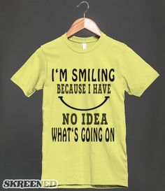 I'm Smiling Because I Have No Idea What's Going On - Funny Slogan T Shirt