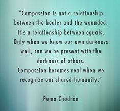 """Compassion is not a relationship between the healer and the wounded. It's a relationship between equals. Only when we know our own darkness well can we be present with the darkness of others. Compassion becomes real when we recognize our shared humanity."" - Pema Chodron❤️"