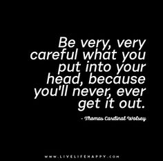 Be very, very careful what you put into your head, because you'll never, ever get it out. - Thomas Cardinal Wolsey