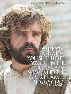 """""""Are you afraid? You're in the great game now, and the great game is terrifying."""" - Tyrion Lannister Recommended: 12 Tyrion Lannister Quotes from A Game of Thrones Book by George R. Game Of Thrones Tyrion, Game Of Thrones Gifts, Game Of Thrones Books, Game Of Thrones Quotes, Game Of Thrones Funny, Got Quotes, Movie Quotes, Life Quotes, Tyron Lannister"""
