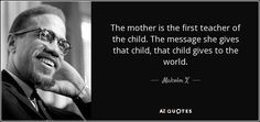 The mother is the first teacher of the child. The message she gives that child, that child gives to the world. - Malcolm X