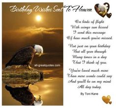 Birthday Wishes Sent To Heaven .. On birds of flight, with wings sun kissed, I send this message of how much you're missed. Not just on your birthday, but all year through, many times in a day, that I think of you. You're loved much more, than mere words could say and you'll be on my mind, all day today. By Toni Kane