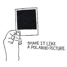 Quotes: Shake it Like a Polaroid Picture Polaroid Quotes, Polaroid Pictures, Polaroids, Polaroid Camera, Make Me Happy, Make Me Smile, Hey Ya, Favim, Quotable Quotes