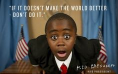 If it doesn't make the world better, DON'T DO IT! ~Kid President