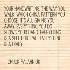 your handwriting. the way you walk. which china pattern you choose. it's all giving you away. everything you do shows your hand. everything is a self portrait. everything is a diary. Chuck Palahniuk