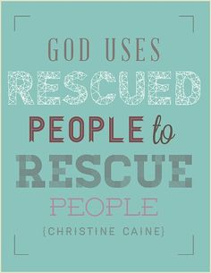 God uses rescued people to rescue people. Christine Caine.