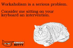 Workaholism is a serious problem. Consider me sitting on your keyboard an intervention.