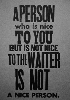 a person who is nice to you but is not nice to the waiter is not a nice person.