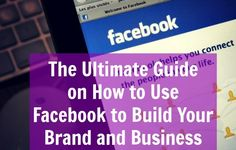 The Ultimate Guide on How to Use Facebook to Build Your Brand and Business