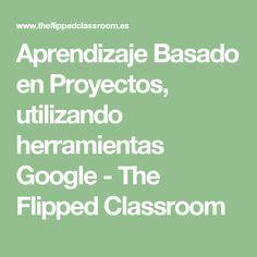 Aprendizaje Basado en Proyectos, utilizando herramientas Google - The Flipped Classroom