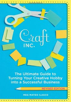 Craft, Inc. Revised Edition: The Ultimate Guide to Turning Your Creative Hobby into a Successful Business: Meg Mateo Ilasco: 9781452101415: ...