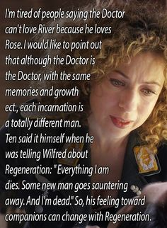 """200 years passed between Rose's departure and the Doctor's marriage to River. Did people really expect him to never fall in love again? He loved Rose, but he had loved before Rose, and he will probably fall in love with someone else after River has faded away."""