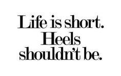 Life if short. Heels shouldn't be.