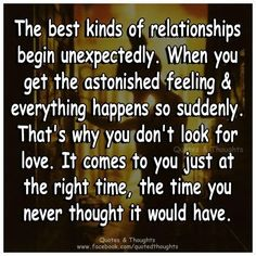 The best kinds of relationships begin unexpectedly. When you get the astonished feeling everything happens so suddenly. That's why you don't look for love. It comes to you just at the right time; the time you never thought it would have. Wall Quotes, Me Quotes, Qoutes, Uplifting Quotes, Inspirational Quotes, Create Quotes, Quotes About Love And Relationships, Different Quotes, Things To Come