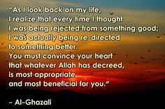 """""""As I look back on my life, I realize that every time I thought I was being rejected from something good; I was actually being re-directed to something better. You must convince your heart that whatever Allah has decreed, is most appropriate and most beneficial for you."""" - Al-Ghazali ( inspirational motivational spirituality spiritual sufi sufism wisdom love poetry poem rumi quotes quote )"""