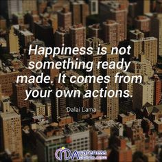 Happiness is not something ready made. It comes from your own actions.    -Dalai Lama