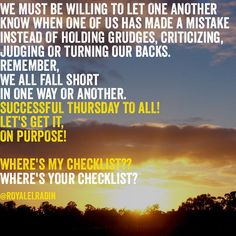 WE MUST BE WILLING TO LET ONE ANOTHER KNOW WHEN ONE OF US HAS MADE A MISTAKE  INSTEAD OF HOLDING GRUDGES, CRITICIZING, JUDGING OR TURNING OUR BACKS. REMEMBER, WE ALL FALL SHORT  IN ONE WAY OR ANOTHER. SUCCESSFUL THURSDAY TO ALL! LET'S GET IT,  ON PURPOSE!   WHERE'S MY CHECKLIST?? WHERE'S YOUR CHECKLIST?