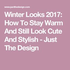 Winter Looks 2017: How To Stay Warm And Still Look Cute And Stylish - Just The Design