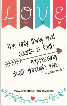 "Proverbs 31 Ministries Encouragement for Today Devotion: ""The only thing that counts is faith expressing itself through love."" Galatians 5:6b (NIV)"