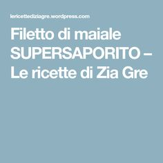 Filetto di maiale SUPERSAPORITO – Le ricette di Zia Gre