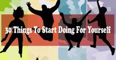 30 Things To Start Doing For Yourself. #4 Is Absolutely Vital